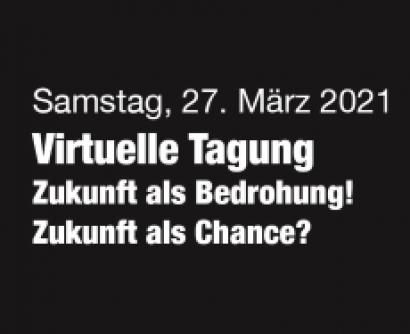 """Einladungsbild zur virtuellen Tagung """"Zukunft als Bedrohung! Zukunft als Chance?"""" am 27. März 2021"""